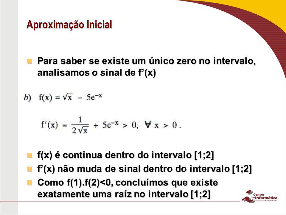 Aproximação Inicial Para saber se existe um único zero no intervalo, analisamos o sinal de f'(x) f(x) é continua dentro do intervalo [1;2]